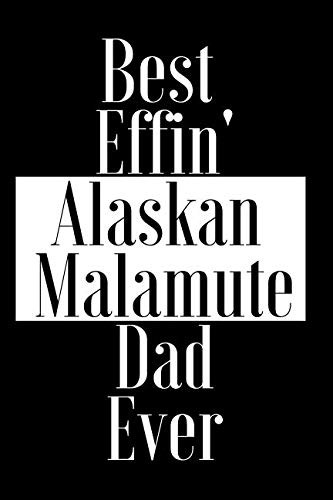 Best Effin Alaskan Malamute Dad Ever: Gift for Dog Animal Pet Lover - Funny Notebook Joke Journal Planner - Friend Her Him Men Women Colleague Coworker Book (Special Funny Unique Alternative to Card)