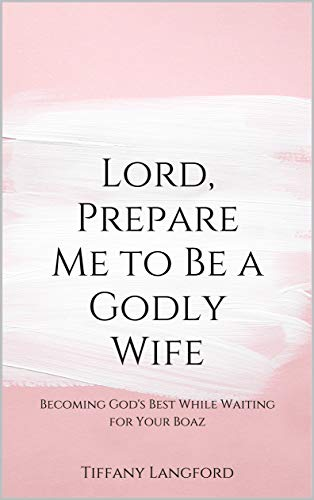 Lord, Prepare Me to Be a Godly Wife: Becoming God's Best While Waiting for Your Boaz