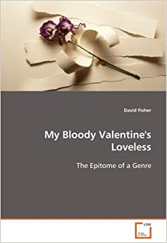 Book My Bloody Valentine's Loveless: The Epitome of a Genre by David Fisher (2008-09-25)