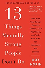 13 Things Mentally Strong People Don't Do: Take Back Your Power, Embrace Change, Face Your Fears, and Trai