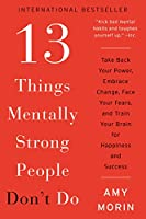 13 Things Mentally Strong People Don't Do: Take Back Your Power, Embrace Change, Face Your Fears, and Train Your Brain...