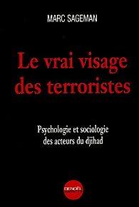 Le vrai visage des terroristes : Psychologie et sociologie des acteurs du djihad par Marc Sageman