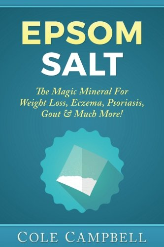 Epsom Salt: The Magic Mineral For - Weight Loss, Eczema, Psoriasis, Gout & Much More! [Cole Campbell] (Tapa Blanda)