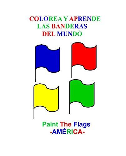 COLOREA Y APRENDE LAS BANDERAS DEL MUNDO: Paint the Flags (AMERICA) (Spanish Edition) [Bibiana Andrea Bolaños Sanchez] (Tapa Blanda)