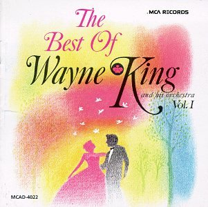 The Best of Wayne King & His Orchestra Vol. 1 by © 1965 / 1990 MCA Records, Inc. (MCAD-4022)