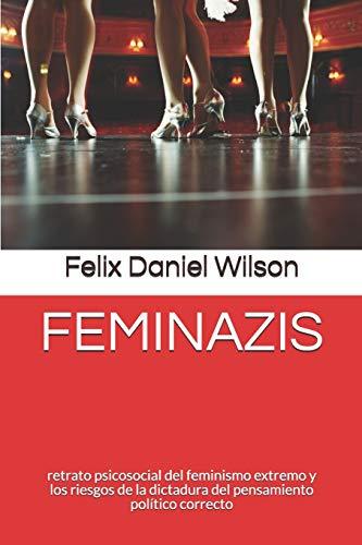 FEMINAZIS retrato psicosocial del feminismo extremo y los riesgos de la dictadura del pensamiento político correcto  [Wilson, Felix Daniel - Lopez, Tamara] (Tapa Blanda)