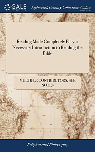 Reading Made Completely Easy; a Necessary Introduction to Reading the Bible: Consisting Chiefly of Scripture Sentences; Each Lesson of Which is ... Order, as the Learner is led on With Pleasure