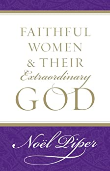 Faithful Women and Their Extraordinary God by [Piper, Noël]