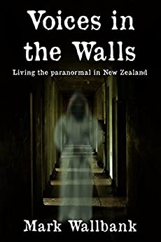 Voices in the Walls: Living the paranormal in New Zealand by [Wallbank, Mark]