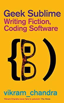 Geek Sublime: Writing Fiction, Coding Software by [Chandra, Vikram]