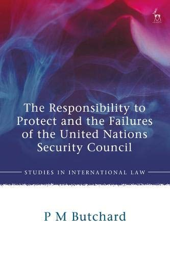 The Responsibility to Protect and the Failures of the United Nations Security Council (Studies in International Law)