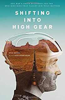 Book Cover: Shifting into High Gear: One Man's Grave Diagnosis and the Epic Bike Ride That Taught Him What Matters