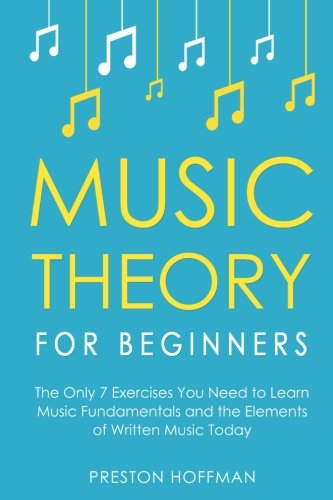 Music Theory for Beginners: The Only 7 Exercises You Need to Learn Music Fundamentals and the Elements of Written Music Today (Volume 1)
