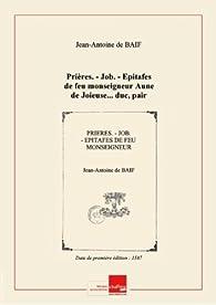 Prières. - Job. - Epitafes defeumonseigneur Aune deJoieuse...duc, pair etamiral deFrance,... [Edition de 1587] par Jean-Antoine de Baïf