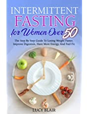 Intermittent fasting for women over 50: The Step By Step Guide To Losing Weight Faster, Improve Digestion, Have More Energy, And Feel Fit
