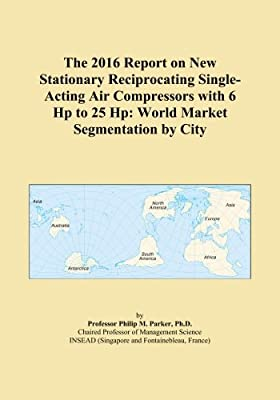 The 2016 Report on New Stationary Reciprocating Single-Acting Air Compressors with 6 Hp to 25 Hp: World Market Segmentation by City by ICON Group International, Inc.