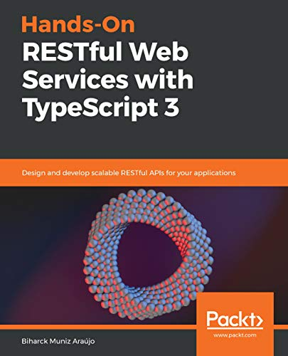 Hands-On RESTful Web Services with TypeScript 3: Design and develop scalable RESTful APIs for your applications (Restful Web Api Design With Node Js)