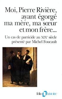 Moi, Pierre Rivière, ayant égorgé ma mère, ma soeur et mon frère-- par Foucault