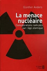 La Menace nucléaire : Considérations radicales sur l'âge atomique par Günther Anders