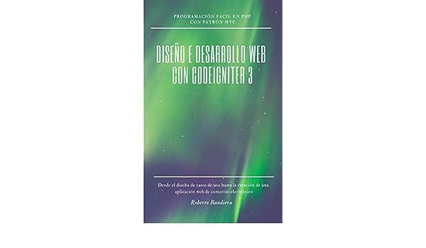 Amazon.com: DISEÑO E DESARROLLO WEB con CodeIgniter 3: Programación fácil en PHP con Patrón MVC (Spanish Edition) eBook: Roberto Bandiera: Kindle Store