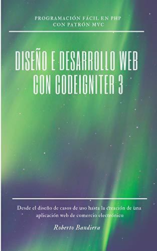 DISEÑO E DESARROLLO WEB con CodeIgniter 3: Programación fácil en PHP con Patrón MVC (