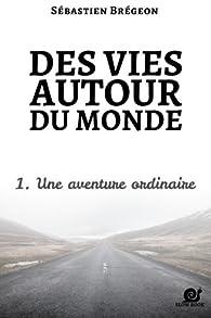 Des vies autour du monde 1: Une aventure ordinaire par Sébastien Brégeon