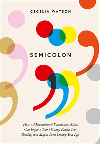 Semicolon: How a misunderstood punctuation mark can improve your writing, enrich your reading and even change your life por Cecelia Watson