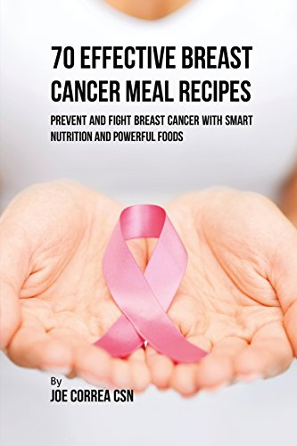 70 Effective Breast Cancer Meal Recipes: Prevent and Fight Breast Cancer with Smart Nutrition and Powerful Foods by Joe Correa