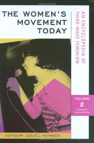 The Women's Movement Today: An Encyclopedia of Third-Wave Feminism, Volume 2: Primary Documents