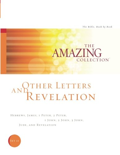 Other Letters and Revelation: Hebrews, James, 1 Peter, 2 Peter, 1 John, 2 John, 3 John, Jude, and Revelation (The Amazing Collection: The Bible, Book by Book) (Volume 11)