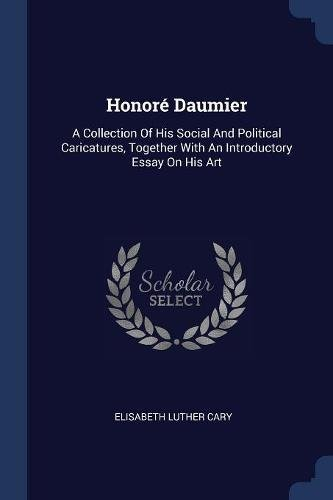 Read Online Honoré Daumier: A Collection Of His Social And Political Caricatures, Together With An Introductory Essay On His Art PDF