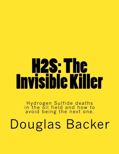 H2S: The Invisible Killer: Hydrogen Sulfide deaths in the oil field and how to avoid being the next one.
