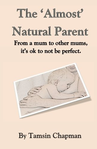 Read Online The 'Almost' Natural Parent: From a mum to other mums, its ok to not be perfect. pdf