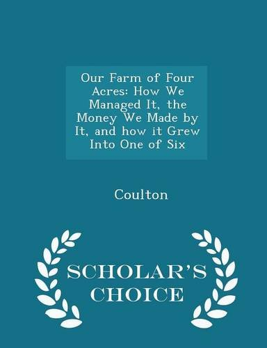 Our Farm of Four Acres: How We Managed It, the Money We Made by It, and how it Grew Into One of Six - Scholar's Choice Edition ebook