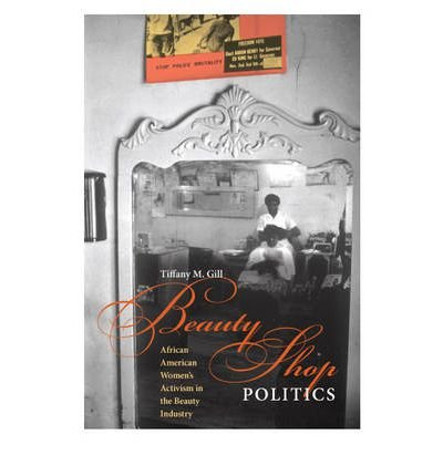 Books : [ Beauty Shop Politics: African American Women's Activism in the Beauty Industry Gill, Tiffany M. ( Author ) ] { Paperback } 2010