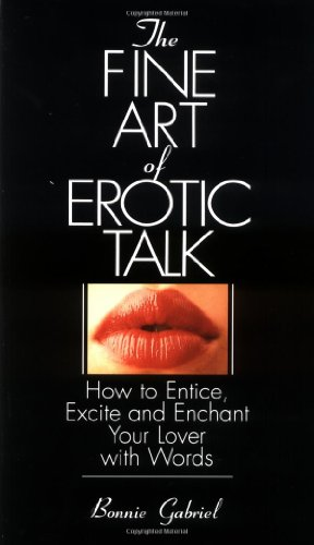The Fine Art Of Erotic Talk: How To Entice, Excite, And Enchant Your Lover With Words