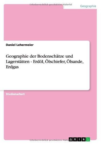 Geographie der Bodenschätze und Lagerstätten - Erdöl, Ölschiefer, Ölsande, Erdgas