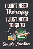 I Don t Need Therapy I Just Need To Go To Saudi Arabia: Saudi Arabia Travel Notebook | Saudi Arabia Vacation Journal | Diary And Logbook Gift | To Do ... More  | 6x 9 (15.24 x 22.86 cm) 120 Pages