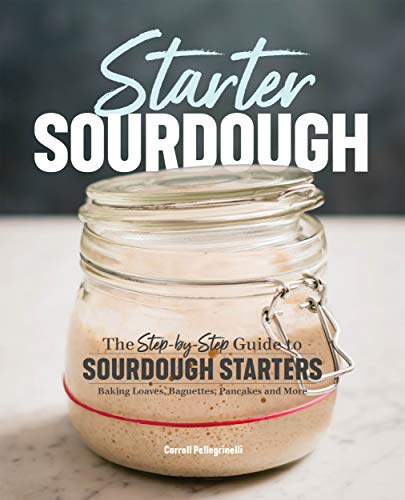 Starter Sourdough: The Step-by-Step Guide to Sourdough Starters, Baking Loaves, Baguettes, Pancakes, and More by [Pellegrinelli, Carroll ]