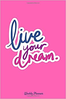 Live Your Dream Weekly Planner: At A Glance Organizer Diary featuring Sunday to Saturday, Time Slots with Day Planner, Reflection Diary and Motivational Quotes on each page