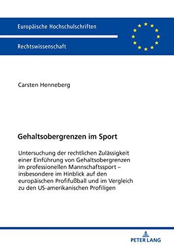 Gehaltsobergrenzen im Sport: Untersuchung der rechtlichen Zulaessigkeit einer Einfuehrung von Gehaltsobergrenzen im professionellen Mannschaftssport ... Vergleich zu den US-amerikanischen Profiligen