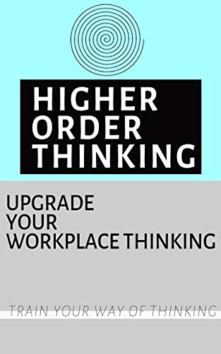 Higher order thinking:Upgrade your workplace thinking: Workplace skills (PersonalManagement Book 11)