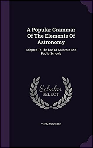 Book A Popular Grammar Of The Elements Of Astronomy: Adapted To The Use Of Students And Public Schools