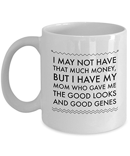 - I May Not Have That Much Money, But I Have My Mom Who Gave Me The Good Looks And Good Genes, 11Oz Coffee Mug Best Inspirational Gifts and Sarcasm Perf