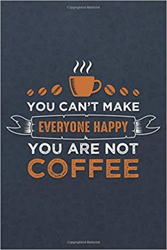 You Cant Make Everyone Happy You Are Not Coffee Coffee Lovers