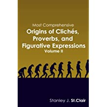 Most Comprehensive Origins of Cliches, Proverbs and Figurative Expressions: Volume II