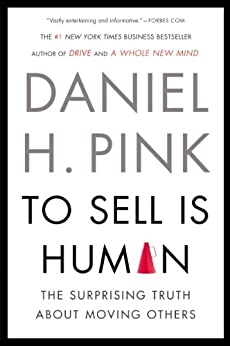 To Sell Is Human: The Surprising Truth About Moving Others by [Pink, Daniel H.]