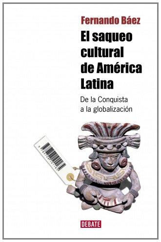 El saqueo cultural de America Latina: De la Conquista a la globalización DEBATE: Amazon.es: Báez, Fernando: Libros