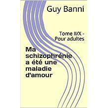 Ma schizophrénie a été une maladie d'amour: Tome II/X - Pour adultes (French Edition)
