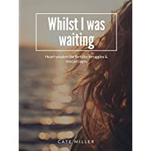 Whilst I was waiting: Heart wisdom for fertility struggles and miscarriages